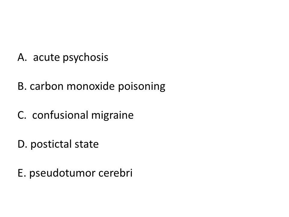A. acute psychosis B. carbon monoxide poisoning.