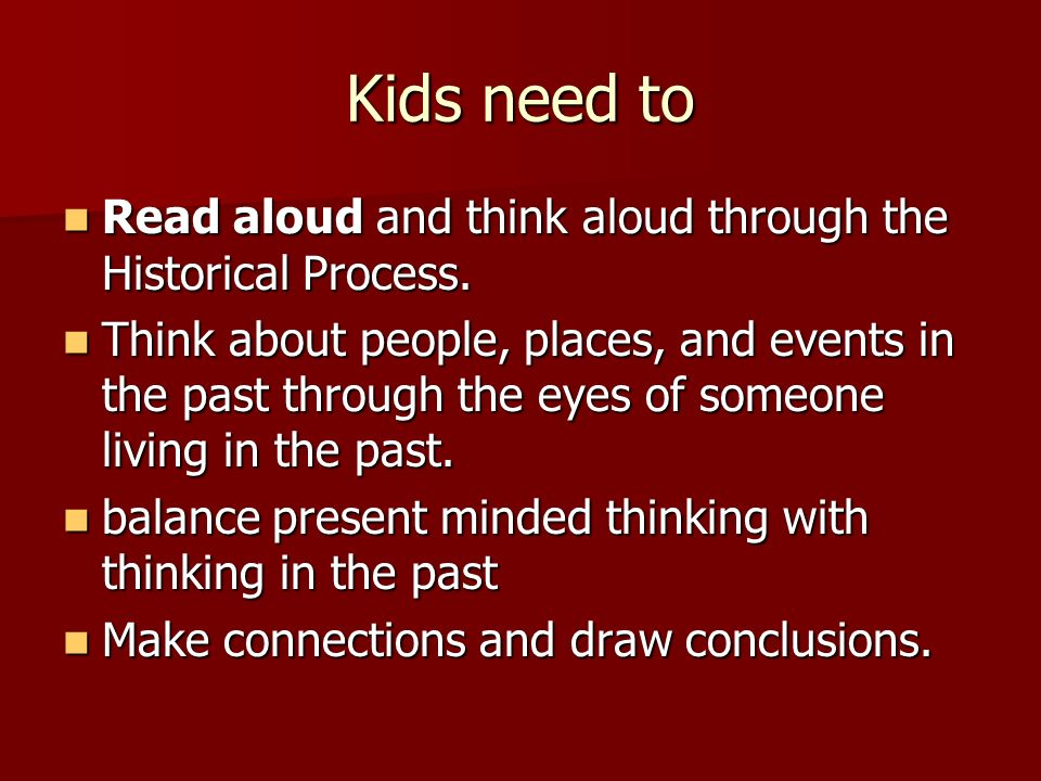 Kids need to Read aloud and think aloud through the Historical Process.