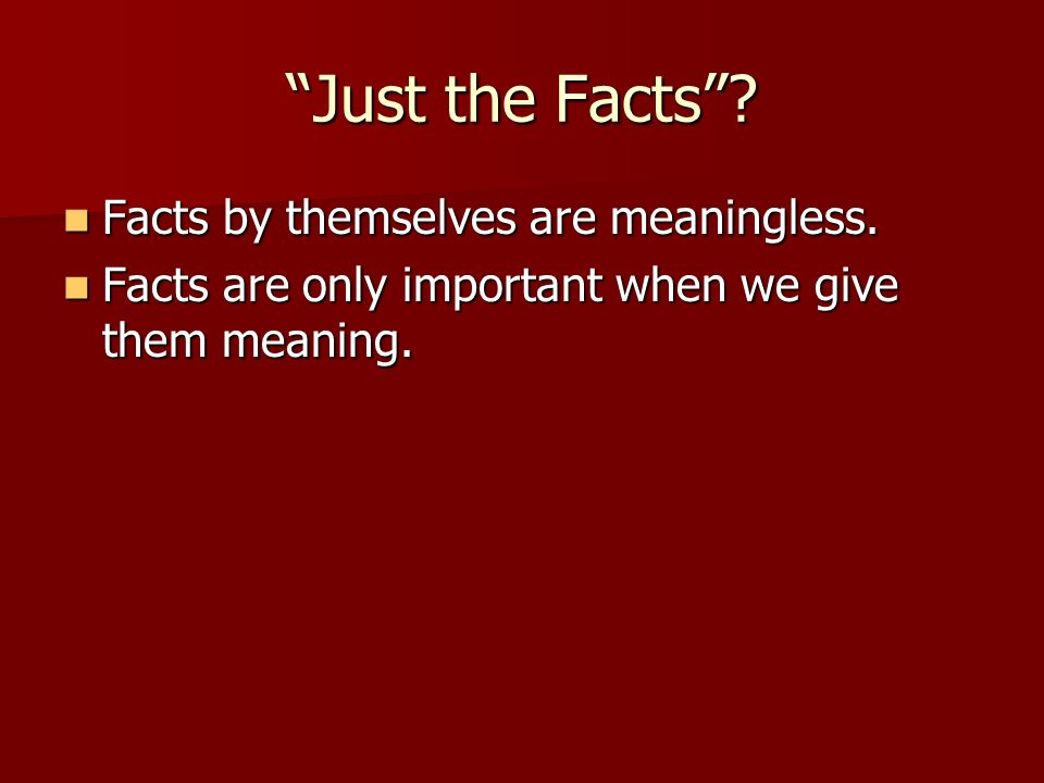 Just the Facts Facts by themselves are meaningless.