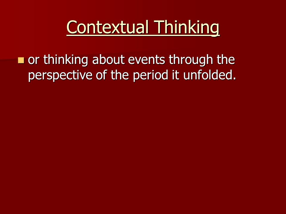 Contextual Thinking or thinking about events through the perspective of the period it unfolded.
