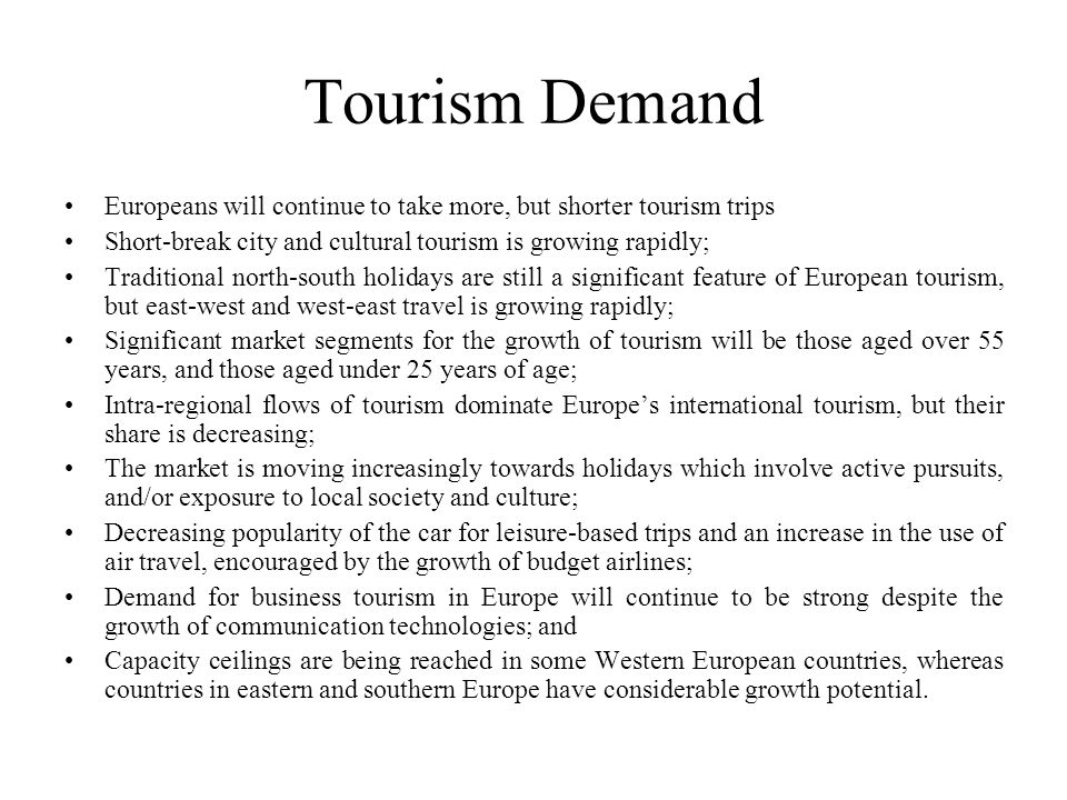 Tourism Demand Europeans will continue to take more, but shorter tourism trips. Short-break city and cultural tourism is growing rapidly;