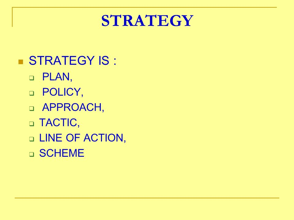 STRATEGY STRATEGY IS : PLAN, POLICY, APPROACH, TACTIC, LINE OF ACTION,