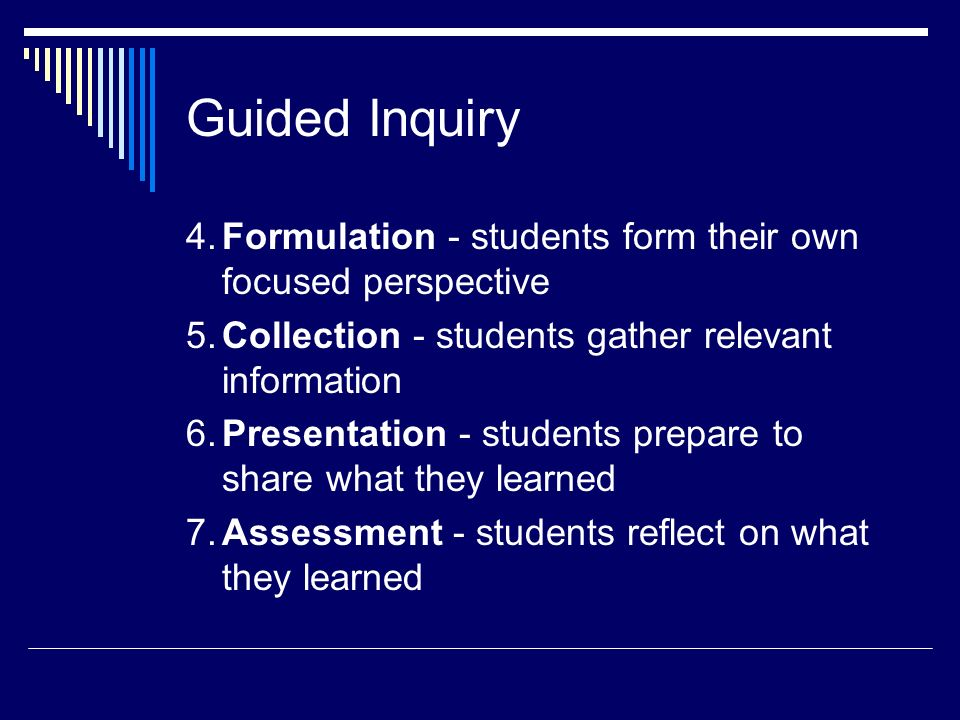 Guided Inquiry 4. Formulation - students form their own focused perspective. 5. Collection - students gather relevant information.
