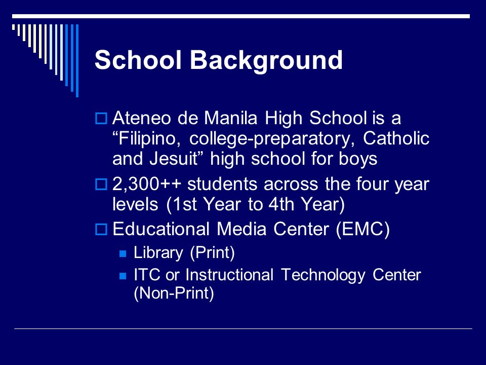 School Background Ateneo de Manila High School is a Filipino, college-preparatory, Catholic and Jesuit high school for boys.