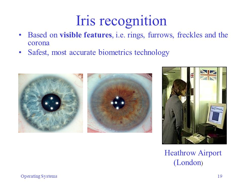 Iris recognition Based on visible features, i.e. rings, furrows, freckles and the corona. Safest, most accurate biometrics technology.