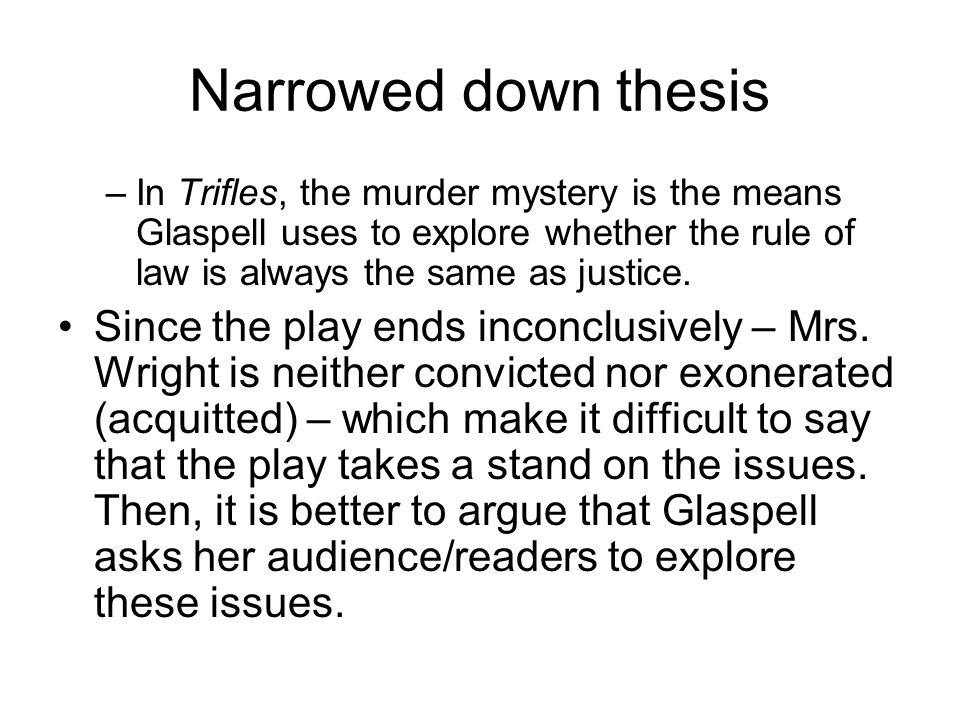 Narrowed down thesisIn Trifles, the murder mystery is the means Glaspell uses to explore whether the rule of law is always the same as justice.