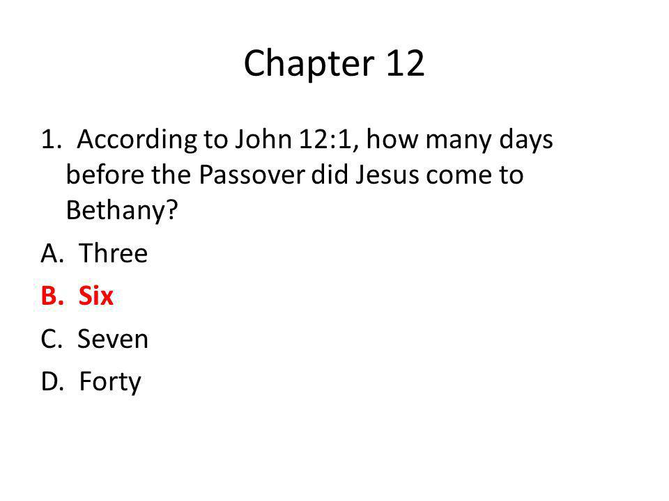 Chapter 12 1. According to John 12:1, how many days before the Passover did Jesus come to Bethany.