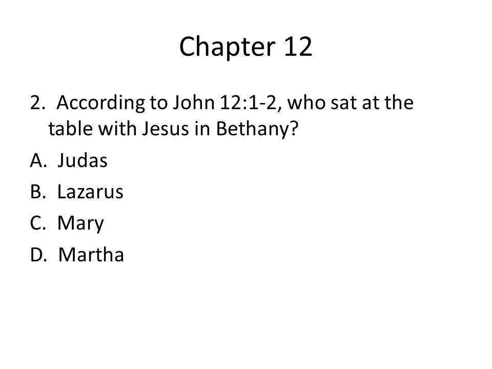 Chapter 12 2. According to John 12:1-2, who sat at the table with Jesus in Bethany.