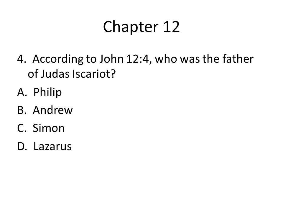 Chapter 12 4. According to John 12:4, who was the father of Judas Iscariot.