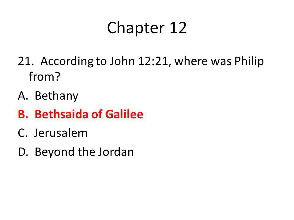 Chapter 12 21. According to John 12:21, where was Philip from.