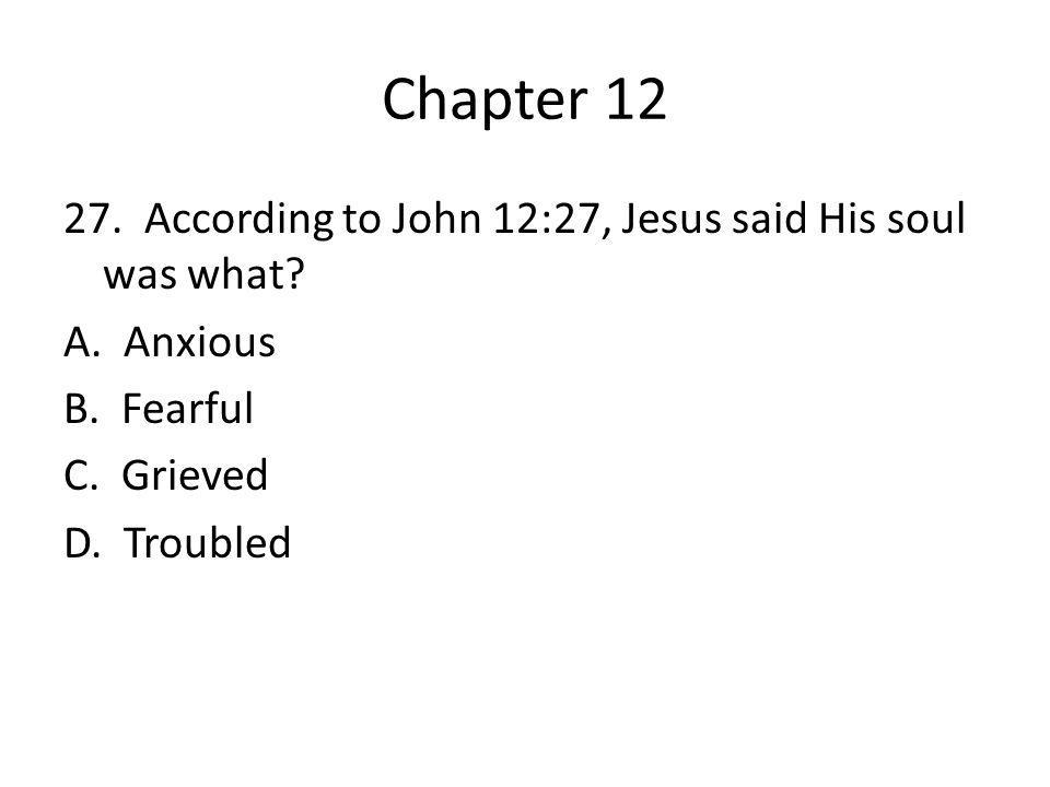 Chapter 12 27. According to John 12:27, Jesus said His soul was what.