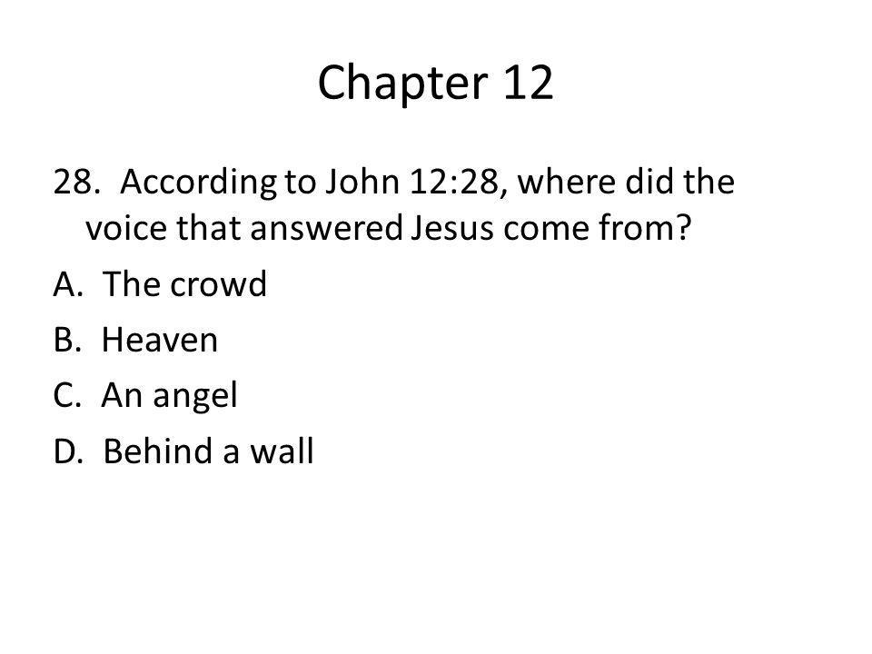 Chapter 12 28. According to John 12:28, where did the voice that answered Jesus come from.