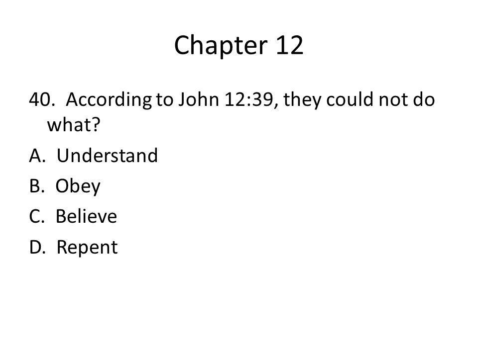 Chapter 12 40. According to John 12:39, they could not do what