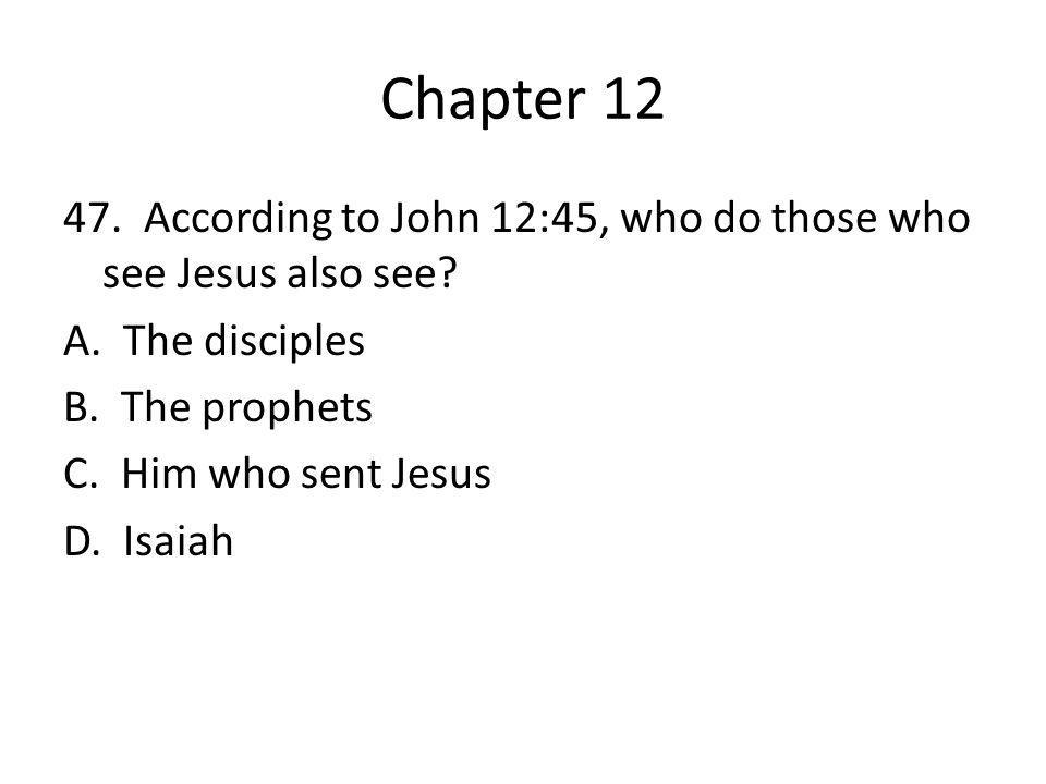 Chapter 12 47. According to John 12:45, who do those who see Jesus also see.