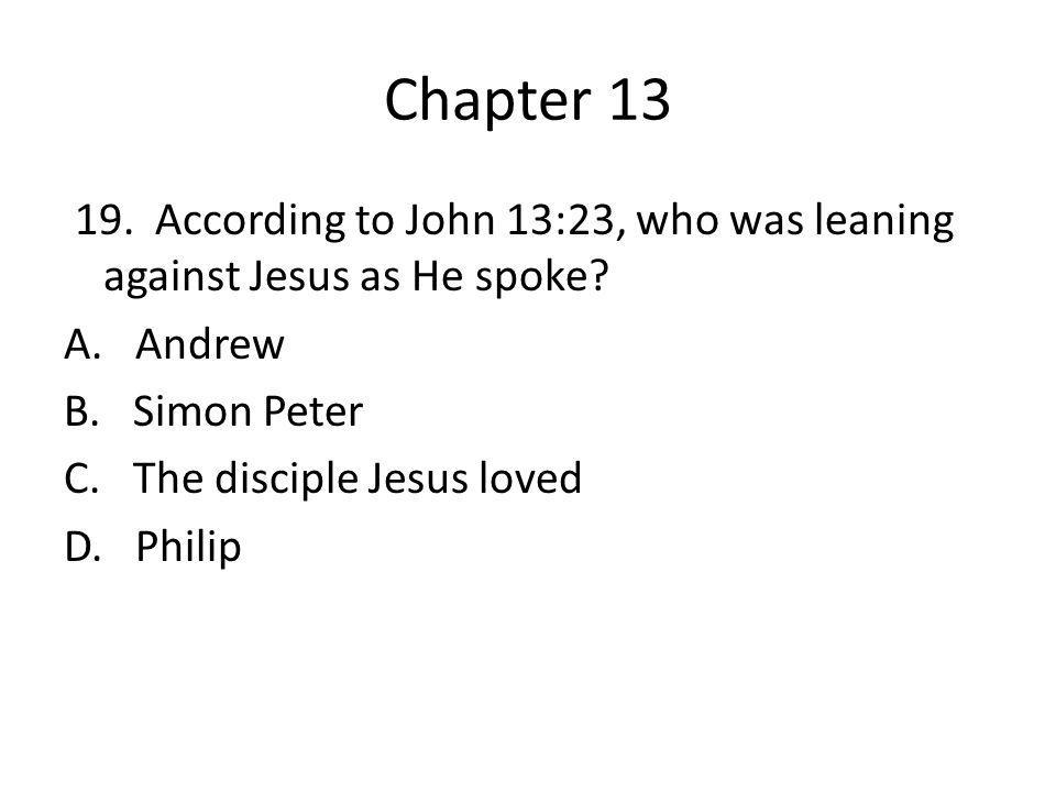 Chapter 13 19. According to John 13:23, who was leaning against Jesus as He spoke.