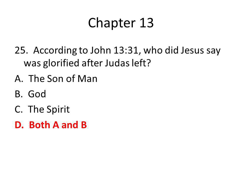 Chapter 13 25. According to John 13:31, who did Jesus say was glorified after Judas left.