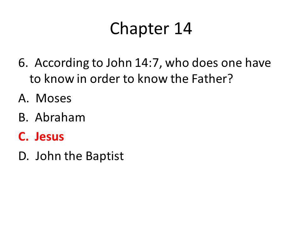 Chapter 14 6. According to John 14:7, who does one have to know in order to know the Father.