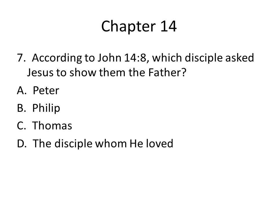 Chapter 14 7. According to John 14:8, which disciple asked Jesus to show them the Father.