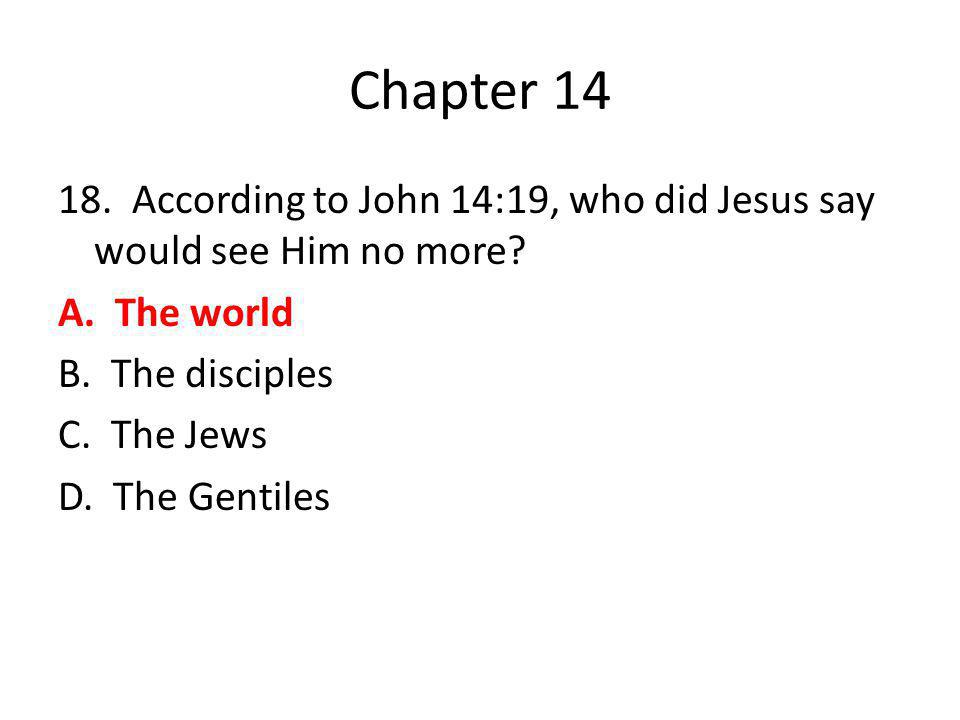 Chapter 14 18. According to John 14:19, who did Jesus say would see Him no more.