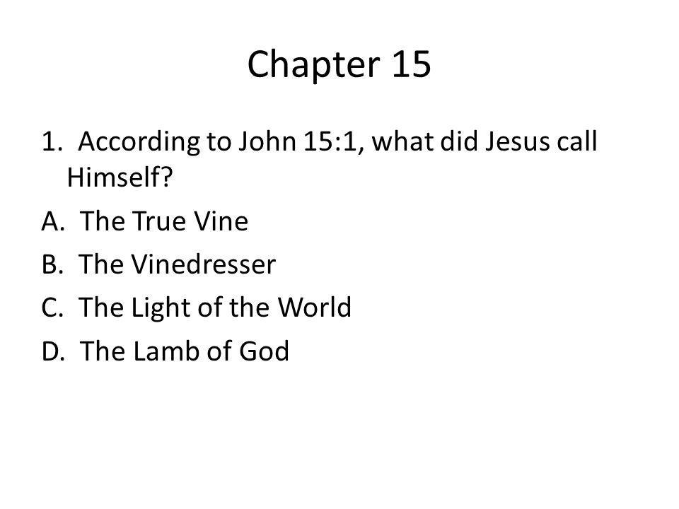 Chapter 15 1. According to John 15:1, what did Jesus call Himself.