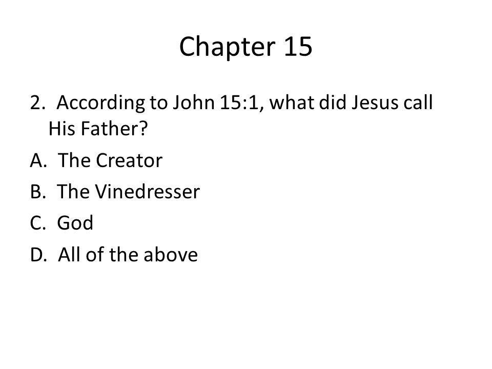 Chapter 15 2. According to John 15:1, what did Jesus call His Father.