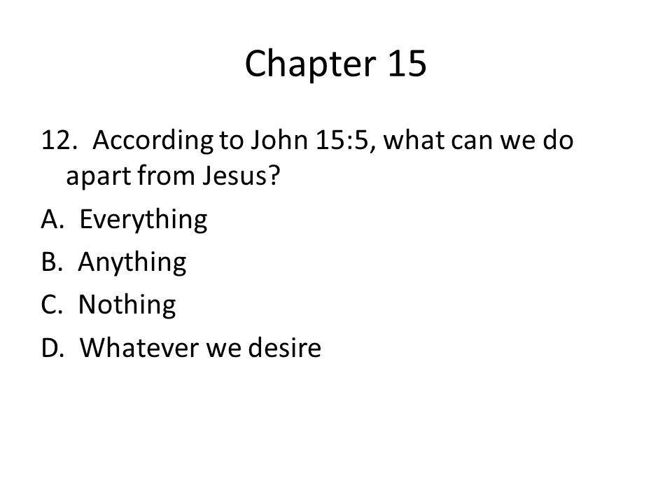 Chapter 15 12. According to John 15:5, what can we do apart from Jesus A. Everything. B. Anything.