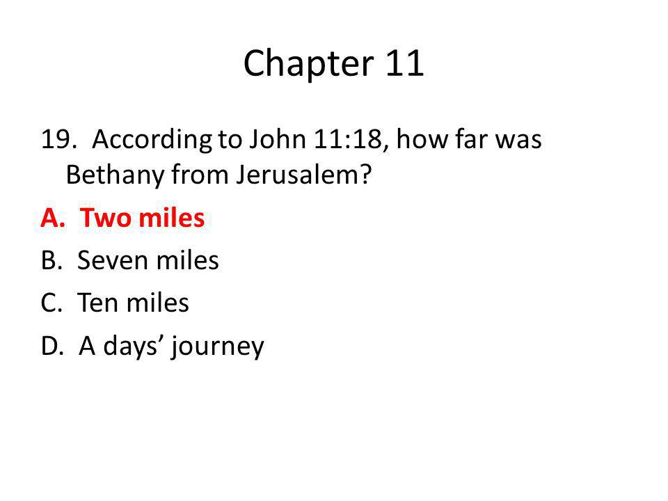 Chapter 11 19. According to John 11:18, how far was Bethany from Jerusalem.