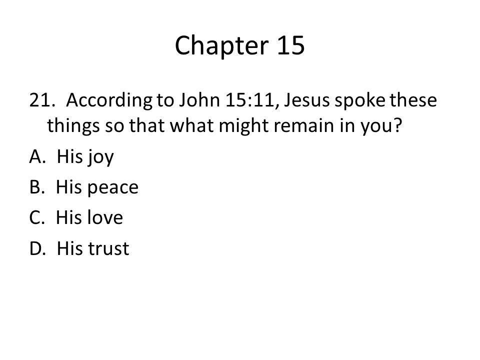 Chapter 15 21. According to John 15:11, Jesus spoke these things so that what might remain in you.