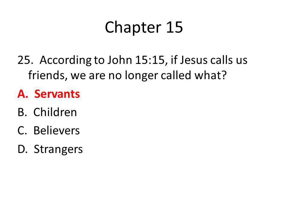 Chapter 15 25. According to John 15:15, if Jesus calls us friends, we are no longer called what.