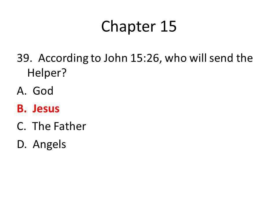 Chapter 15 39. According to John 15:26, who will send the Helper.