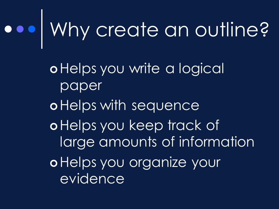Why create an outline Helps you write a logical paper
