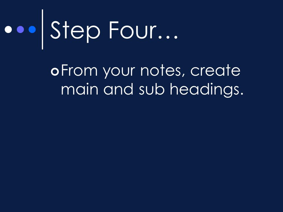 Step Four… From your notes, create main and sub headings.