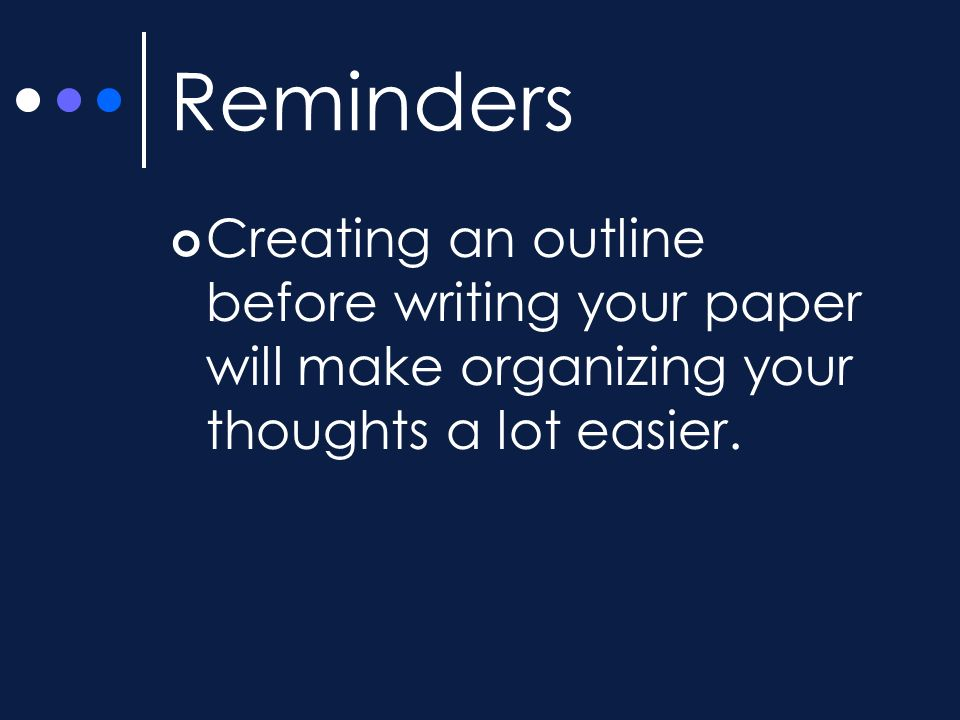 Reminders Creating an outline before writing your paper will make organizing your thoughts a lot easier.