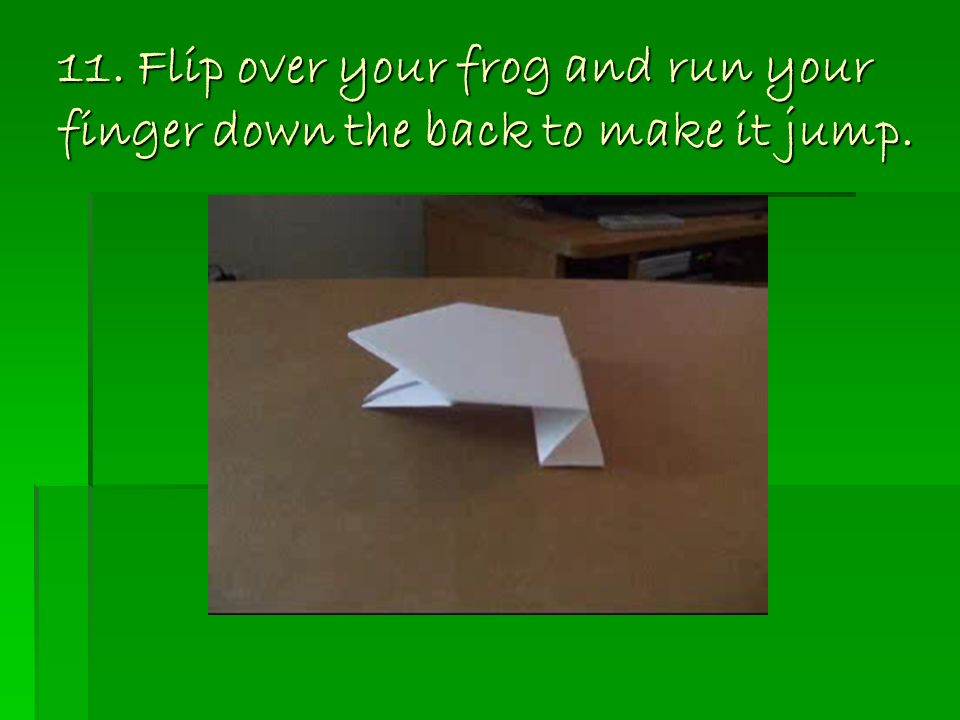 11. Flip over your frog and run your finger down the back to make it jump.