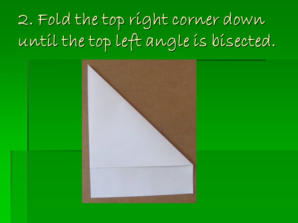 2. Fold the top right corner down until the top left angle is bisected.