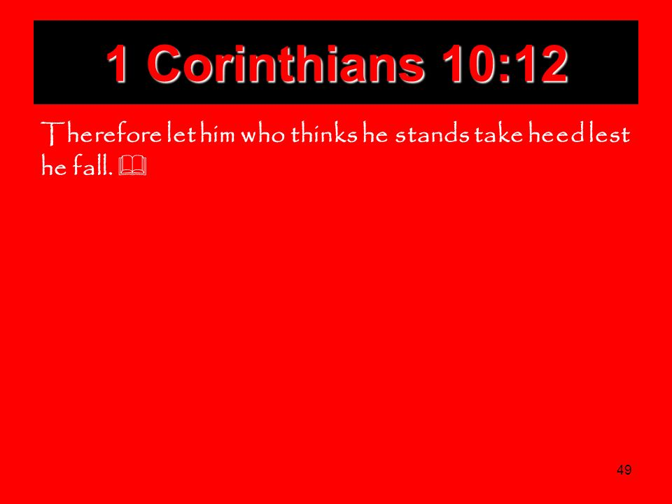 1 Corinthians 10:12 Therefore let him who thinks he stands take heed lest he fall. 