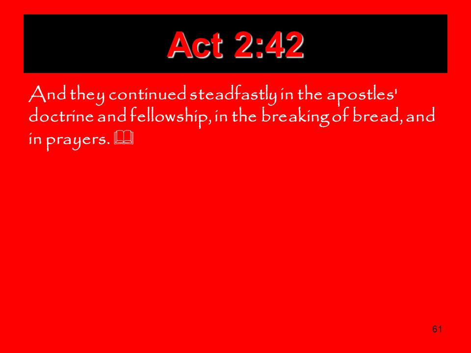Act 2:42 And they continued steadfastly in the apostles doctrine and fellowship, in the breaking of bread, and in prayers.
