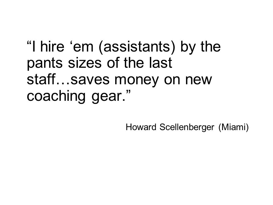 I hire 'em (assistants) by the pants sizes of the last staff…saves money on new coaching gear.