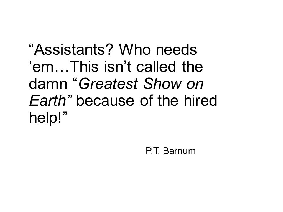 Assistants Who needs 'em…This isn't called the damn Greatest Show on Earth because of the hired help!