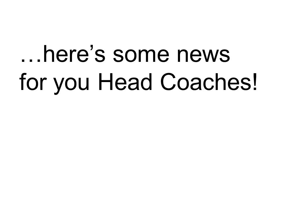 …here's some news for you Head Coaches!