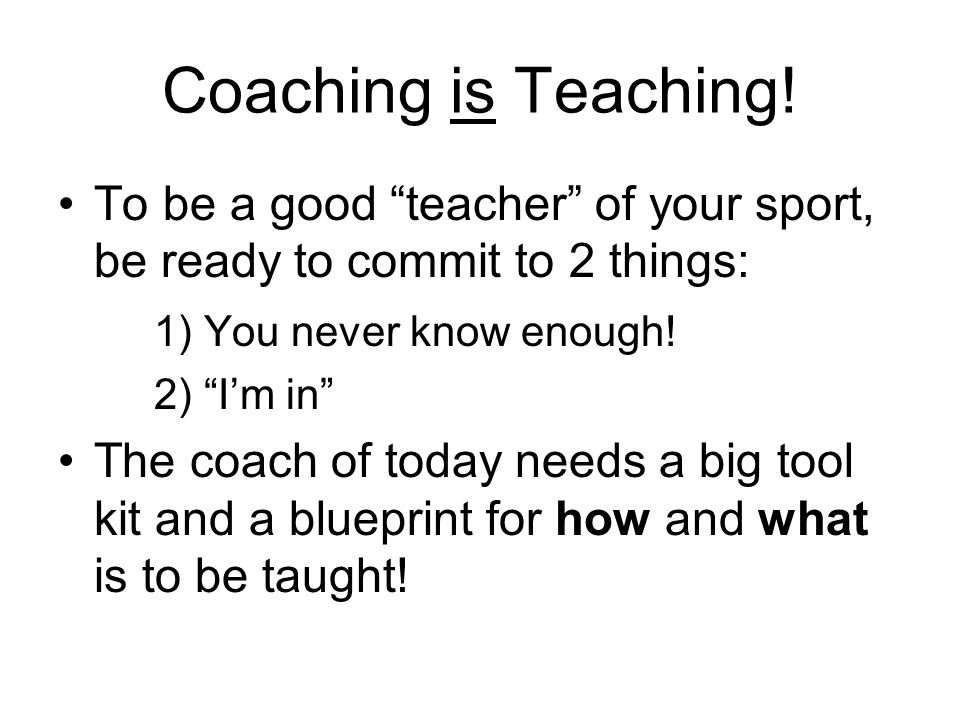 Coaching is Teaching! To be a good teacher of your sport, be ready to commit to 2 things: 1) You never know enough!