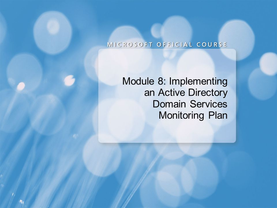 Course 2786B Module 8: Implementing an Active Directory® Domain Services Monitoring Plan. Presentation: 60 minutes.