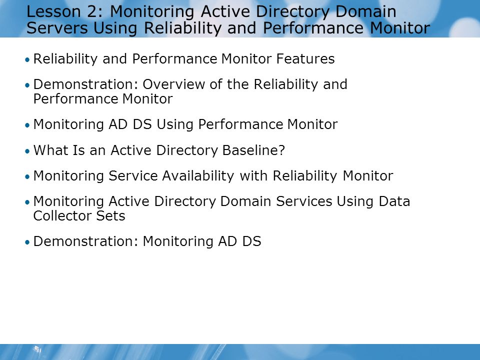 Course 2786B Lesson 2: Monitoring Active Directory Domain Servers Using Reliability and Performance Monitor.