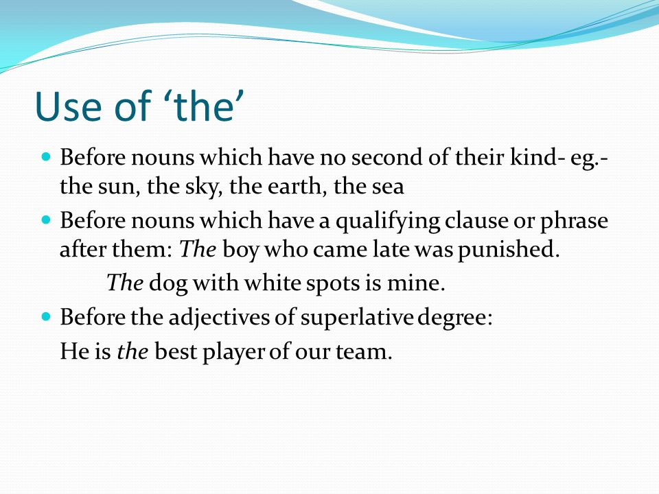 Use of 'the' Before nouns which have no second of their kind- eg.- the sun, the sky, the earth, the sea.