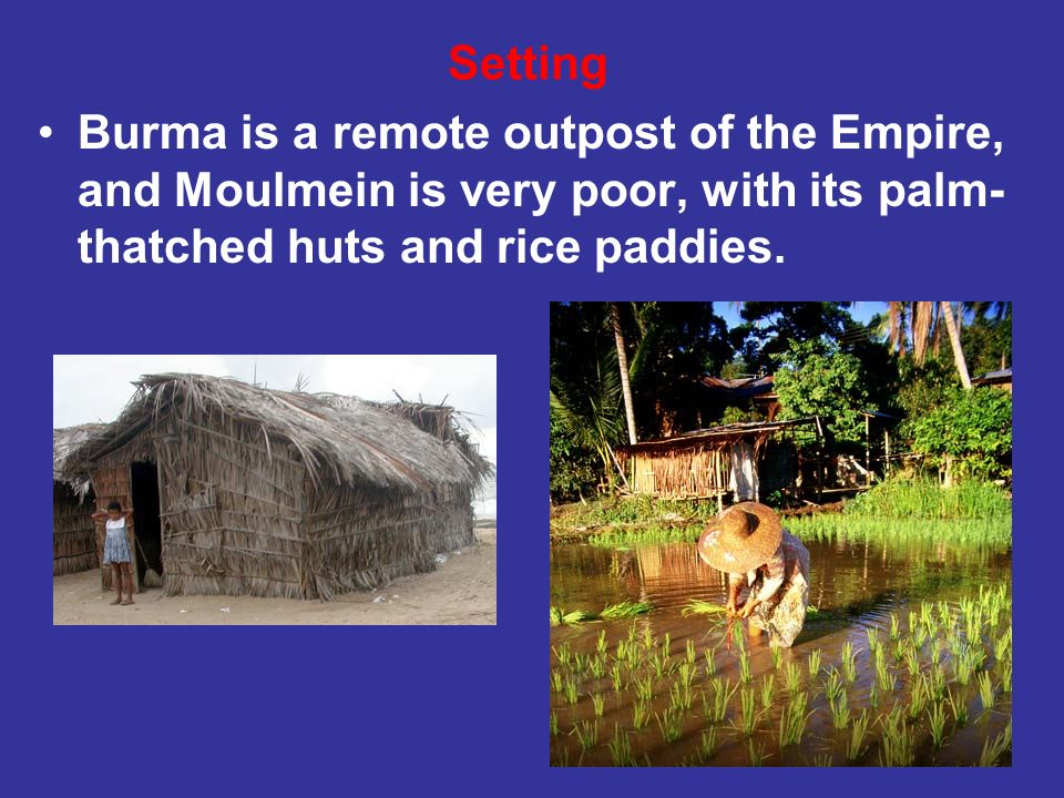 SettingBurma is a remote outpost of the Empire, and Moulmein is very poor, with its palm-thatched huts and rice paddies.