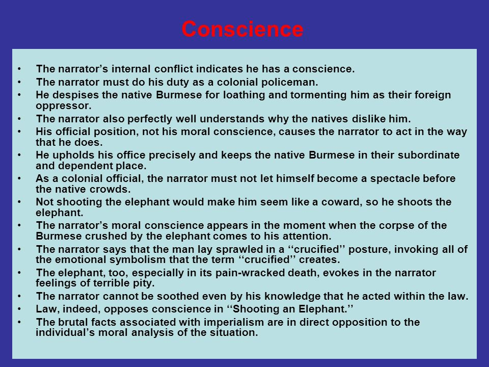 ConscienceThe narrator's internal conflict indicates he has a conscience. The narrator must do his duty as a colonial policeman.