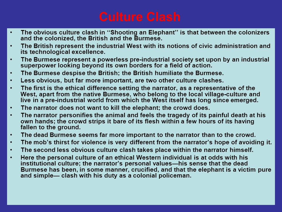 Culture ClashThe obvious culture clash in ''Shooting an Elephant'' is that between the colonizers and the colonized, the British and the Burmese.