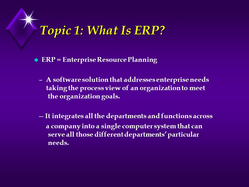 Topic 1: What Is ERP ERP = Enterprise Resource Planning