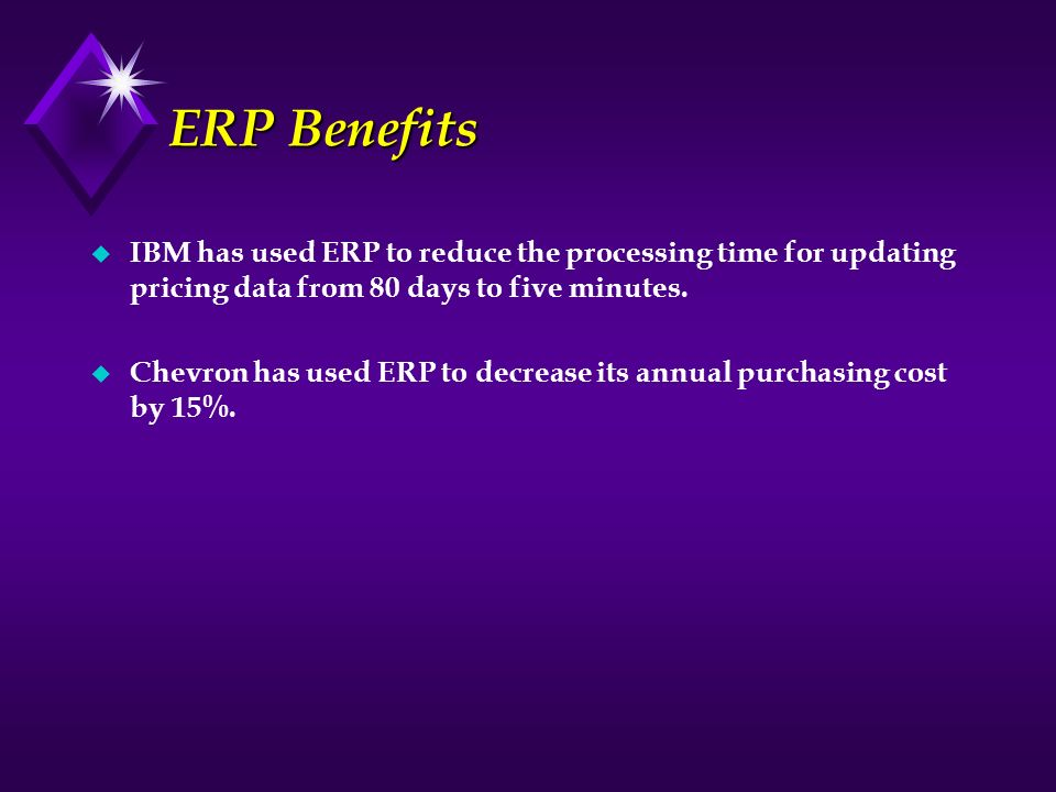 ERP Benefits IBM has used ERP to reduce the processing time for updating pricing data from 80 days to five minutes.