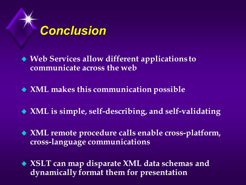 Conclusion Web Services allow different applications to communicate across the web. XML makes this communication possible.